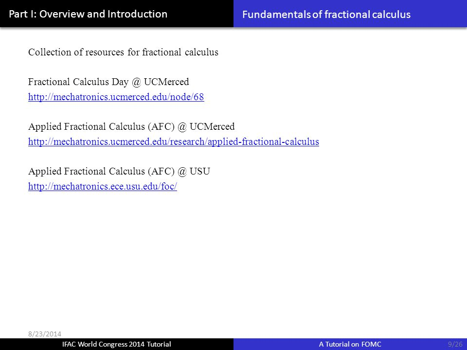 IFAC World Congress 2014 Tutorial A Tutorial on FOMC Part I: Overview and Introduction Collection of resources for fractional calculus Fractional Calculus Day @ UCMerced http://mechatronics.ucmerced.edu/node/68 Applied Fractional Calculus (AFC) @ UCMerced http://mechatronics.ucmerced.edu/research/applied-fractional-calculus Applied Fractional Calculus (AFC) @ USU http://mechatronics.ece.usu.edu/foc/ Fundamentals of fractional calculus 9/26 8/23/2014