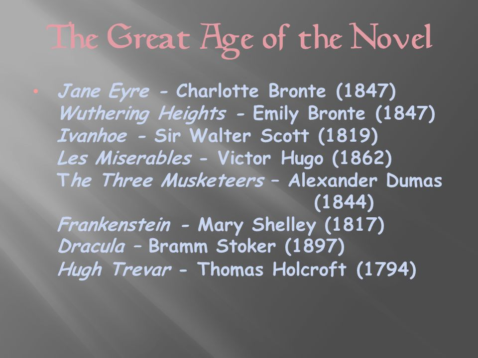 The Great Age of the Novel Jane Eyre - Charlotte Bronte (1847) Wuthering Heights - Emily Bronte (1847) Ivanhoe - Sir Walter Scott (1819) Les Miserables - Victor Hugo (1862) The Three Musketeers – Alexander Dumas (1844) Frankenstein - Mary Shelley (1817) Dracula – Bramm Stoker (1897) Hugh Trevar - Thomas Holcroft (1794)