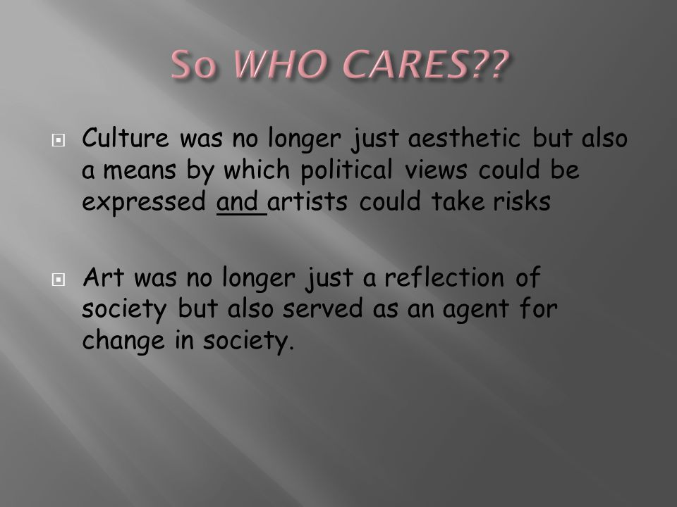  Culture was no longer just aesthetic but also a means by which political views could be expressed and artists could take risks  Art was no longer just a reflection of society but also served as an agent for change in society.