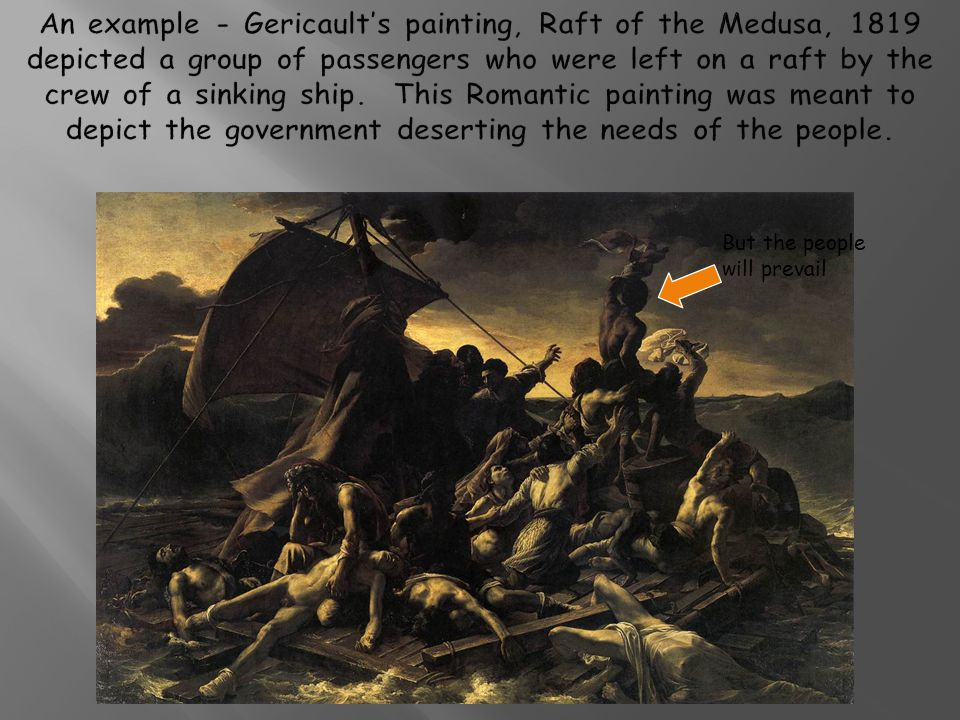 An example - Gericault's painting, Raft of the Medusa, 1819 depicted a group of passengers who were left on a raft by the crew of a sinking ship.