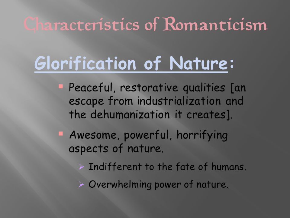 Characteristics of Romanticism Glorification of Nature:  Peaceful, restorative qualities [an escape from industrialization and the dehumanization it creates].