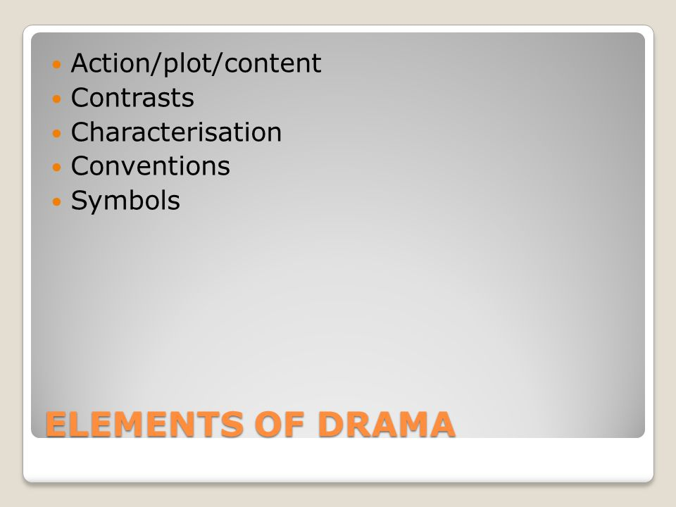 ELEMENTS OF DRAMA Action/plot/content Contrasts Characterisation Conventions Symbols