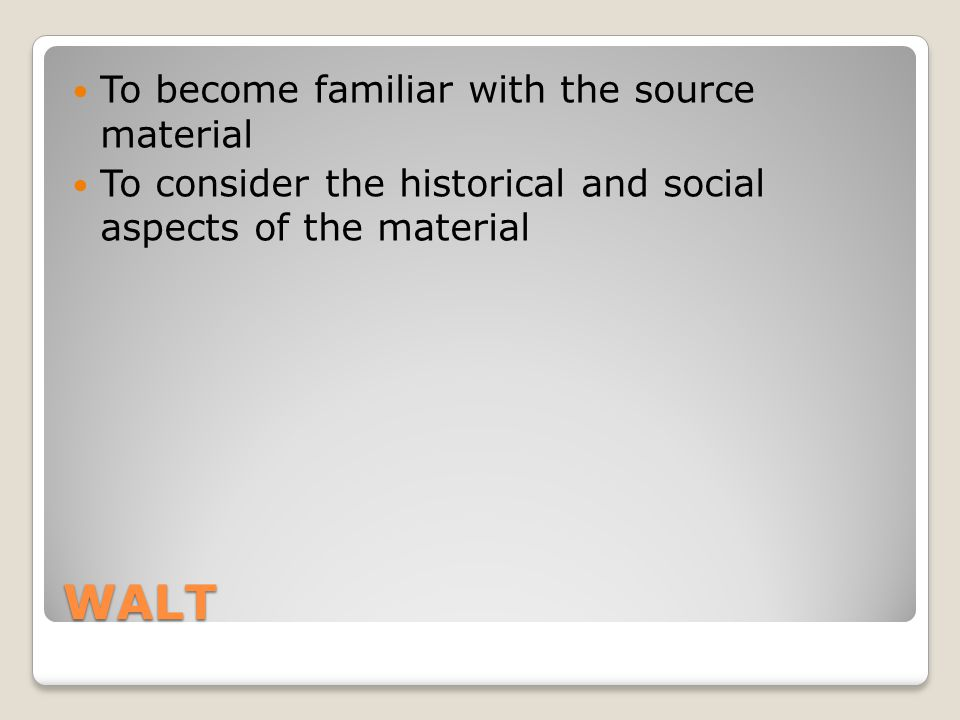 WALT To become familiar with the source material To consider the historical and social aspects of the material