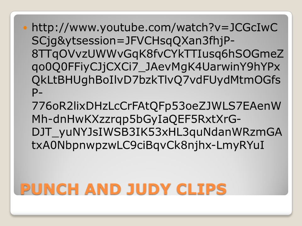PUNCH AND JUDY CLIPS http://www.youtube.com/watch v=JCGcIwC SCjg&ytsession=JFVCHsqQXan3fhjP- 8TTqOVvzUWWvGqK8fvCYkTTIusq6hSOGmeZ qo0Q0FFiyCJjCXCi7_JAevMgK4UarwinY9hYPx QkLtBHUghBoIlvD7bzkTlvQ7vdFUydMtmOGfs P- 776oR2lixDHzLcCrFAtQFp53oeZJWLS7EAenW Mh-dnHwKXzzrqp5bGyIaQEF5RxtXrG- DJT_yuNYJsIWSB3IK53xHL3quNdanWRzmGA txA0NbpnwpzwLC9ciBqvCk8njhx-LmyRYuI