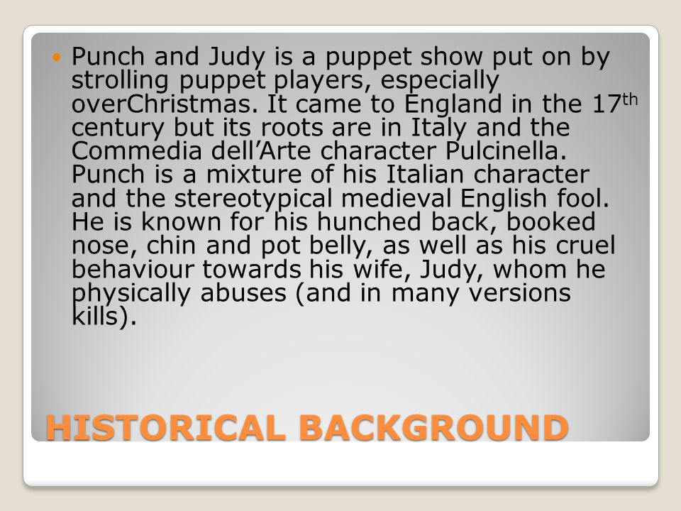 HISTORICAL BACKGROUND Punch and Judy is a puppet show put on by strolling puppet players, especially overChristmas.