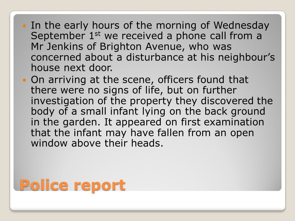 Police report In the early hours of the morning of Wednesday September 1 st we received a phone call from a Mr Jenkins of Brighton Avenue, who was concerned about a disturbance at his neighbour's house next door.