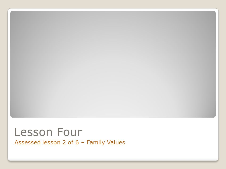 Lesson Four Assessed lesson 2 of 6 – Family Values