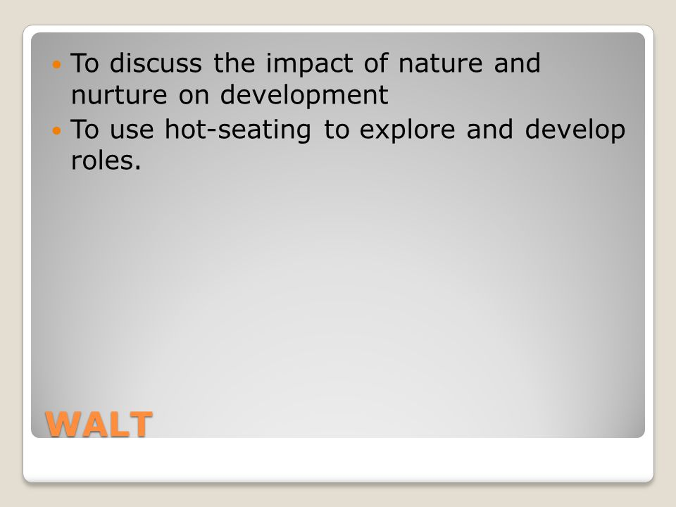 WALT To discuss the impact of nature and nurture on development To use hot-seating to explore and develop roles.