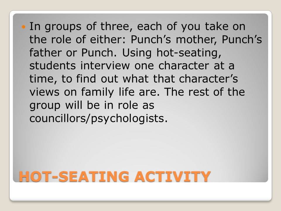 HOT-SEATING ACTIVITY In groups of three, each of you take on the role of either: Punch's mother, Punch's father or Punch.