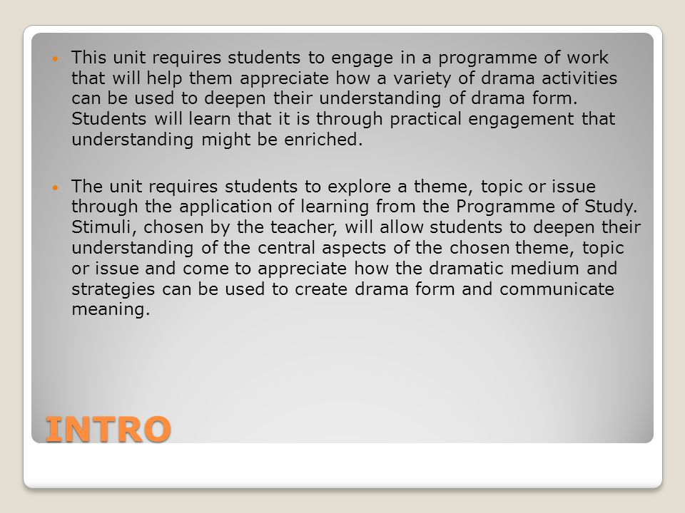 INTRO This unit requires students to engage in a programme of work that will help them appreciate how a variety of drama activities can be used to deepen their understanding of drama form.