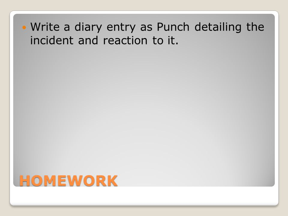 HOMEWORK Write a diary entry as Punch detailing the incident and reaction to it.