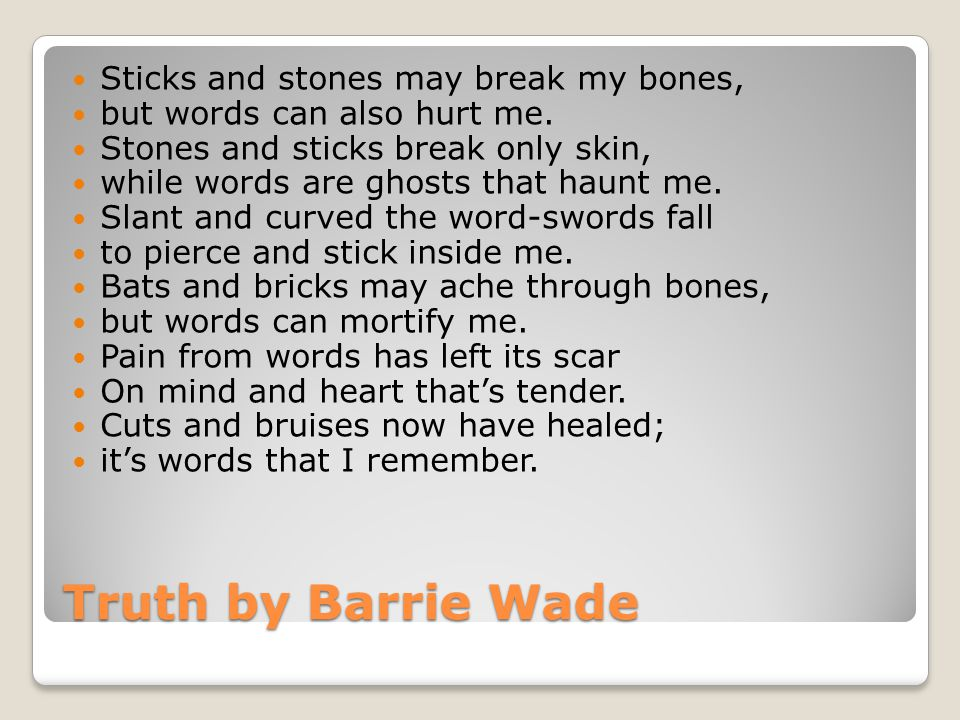 Truth by Barrie Wade Sticks and stones may break my bones, but words can also hurt me.