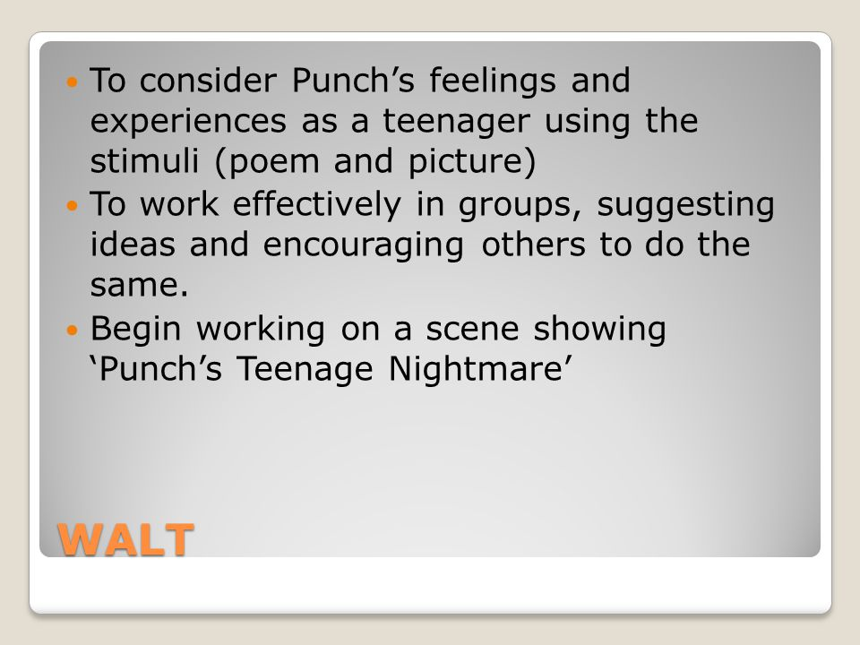 WALT To consider Punch's feelings and experiences as a teenager using the stimuli (poem and picture) To work effectively in groups, suggesting ideas and encouraging others to do the same.