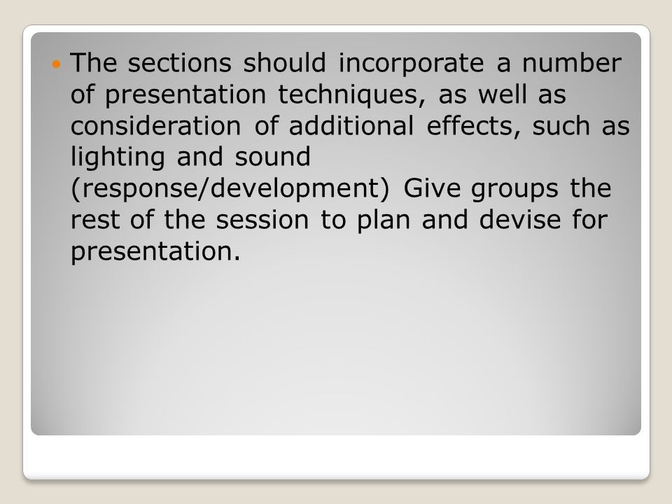 The sections should incorporate a number of presentation techniques, as well as consideration of additional effects, such as lighting and sound (response/development) Give groups the rest of the session to plan and devise for presentation.