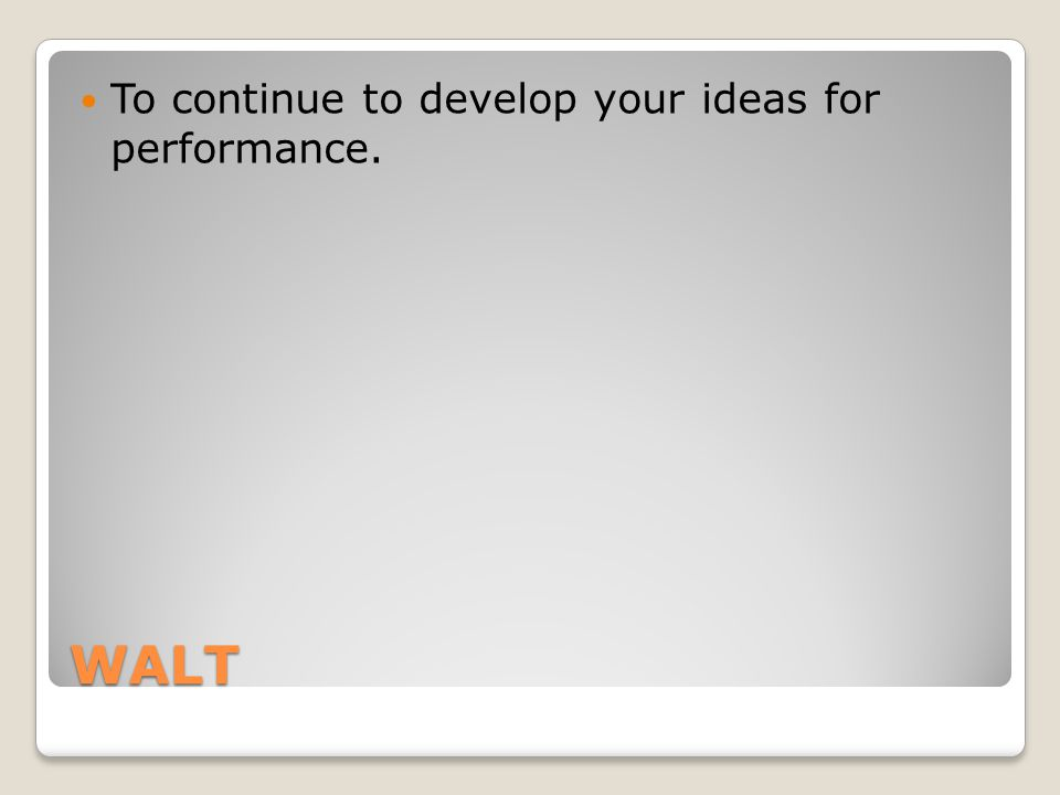 WALT To continue to develop your ideas for performance.