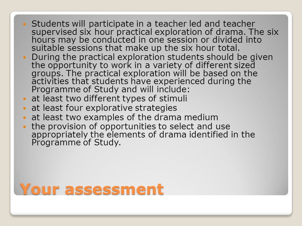 Your assessment Students will participate in a teacher led and teacher supervised six hour practical exploration of drama.
