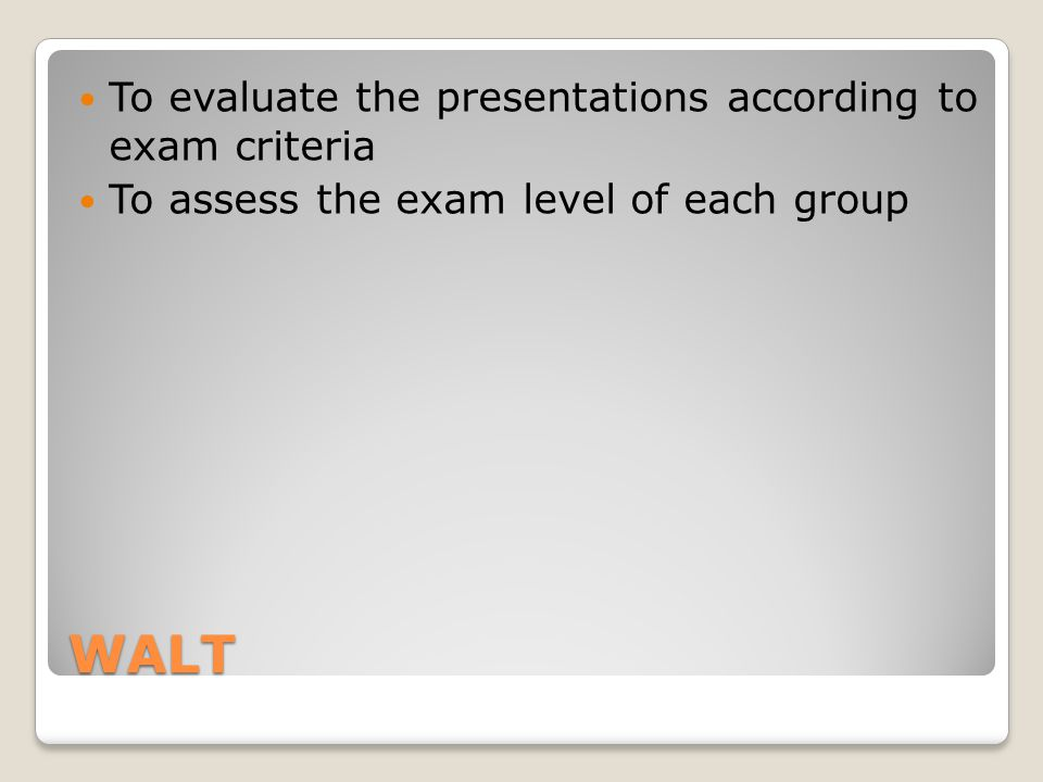 WALT To evaluate the presentations according to exam criteria To assess the exam level of each group
