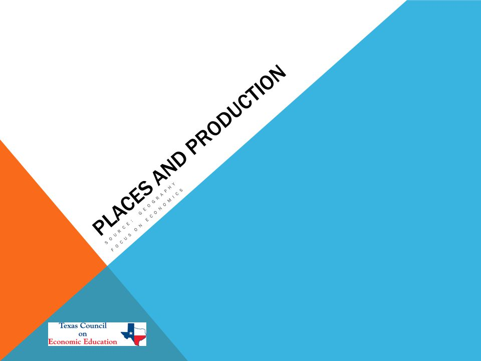 PLACES AND PRODUCTION SOURCE: GEOGRAPHY FOCUS ON ECONOMICS
