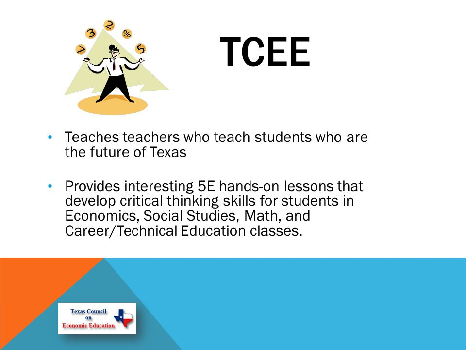 TCEE Teaches teachers who teach students who are the future of Texas Provides interesting 5E hands-on lessons that develop critical thinking skills for students in Economics, Social Studies, Math, and Career/Technical Education classes.