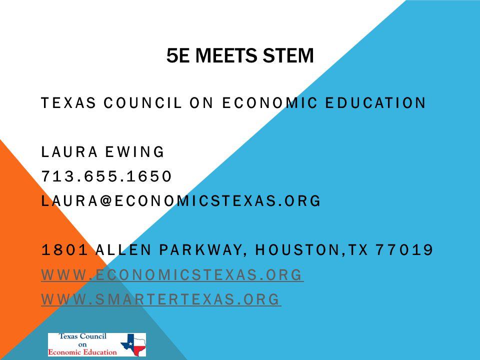 5E MEETS STEM TEXAS COUNCIL ON ECONOMIC EDUCATION LAURA EWING 713.655.1650 LAURA@ECONOMICSTEXAS.ORG 1801 ALLEN PARKWAY, HOUSTON,TX 77019 WWW.ECONOMICSTEXAS.ORG WWW.SMARTERTEXAS.ORG