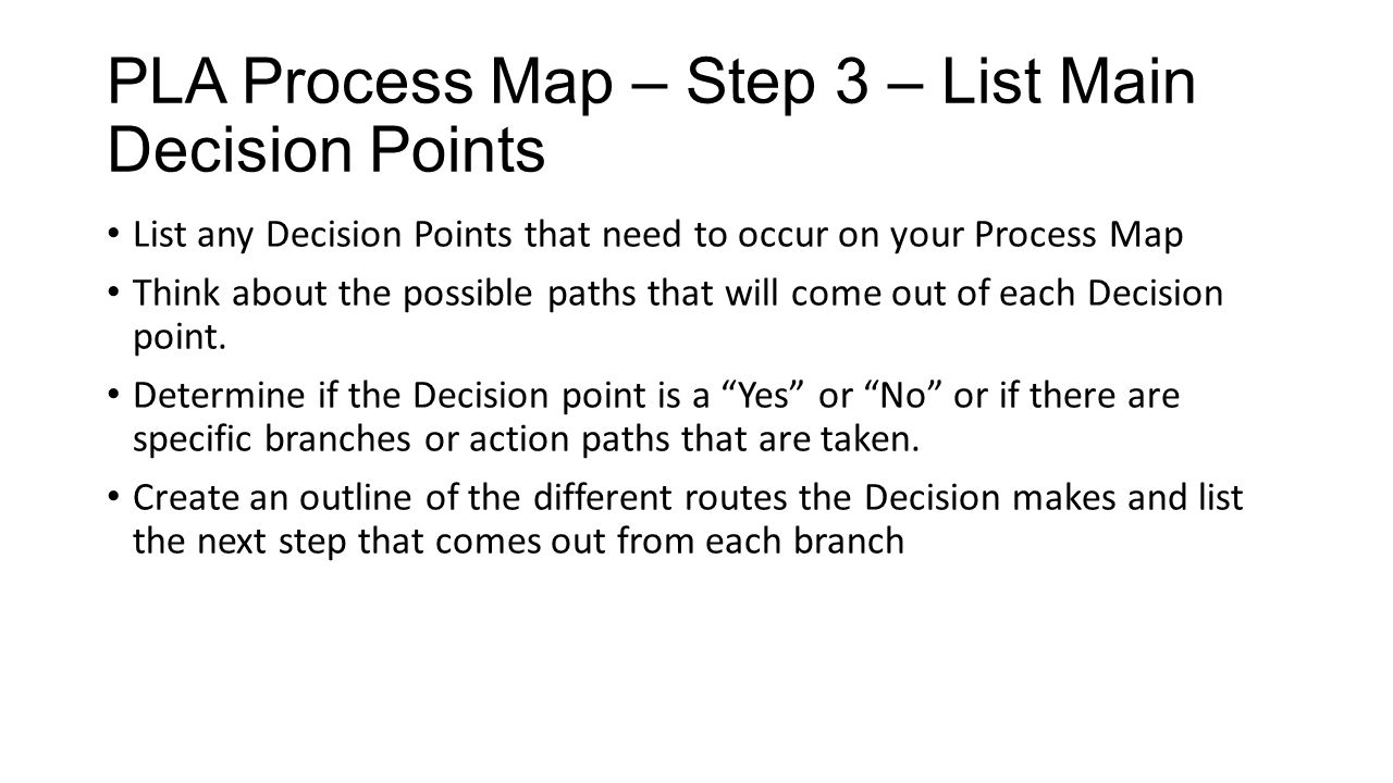 PLA Process Map – Step 3 – List Main Decision Points List any Decision Points that need to occur on your Process Map Think about the possible paths th