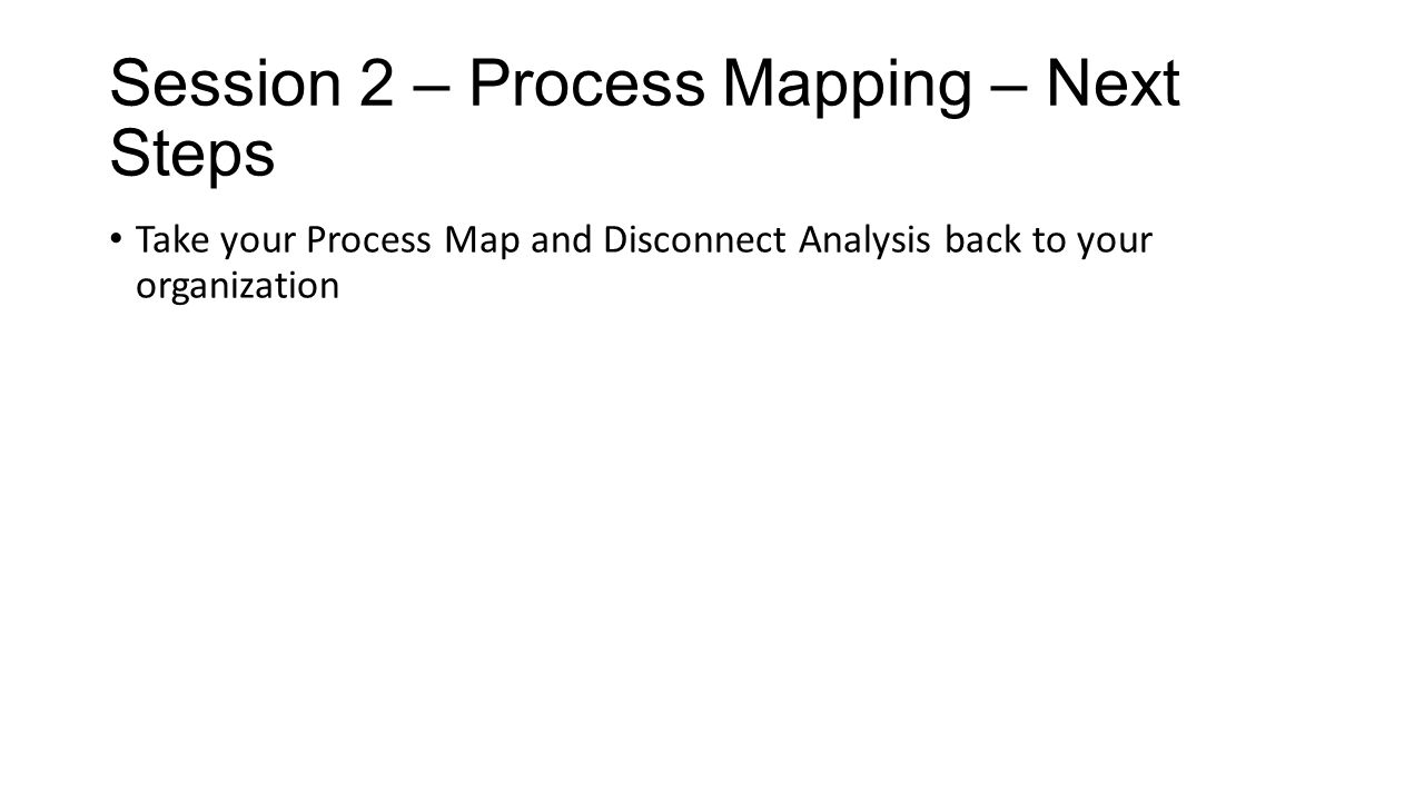 Session 2 – Process Mapping – Next Steps Take your Process Map and Disconnect Analysis back to your organization