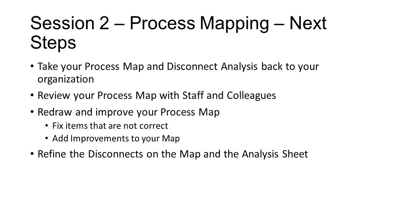 Session 2 – Process Mapping – Next Steps Take your Process Map and Disconnect Analysis back to your organization Review your Process Map with Staff an