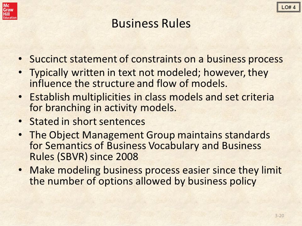 Business Rules Succinct statement of constraints on a business process Typically written in text not modeled; however, they influence the structure and flow of models.
