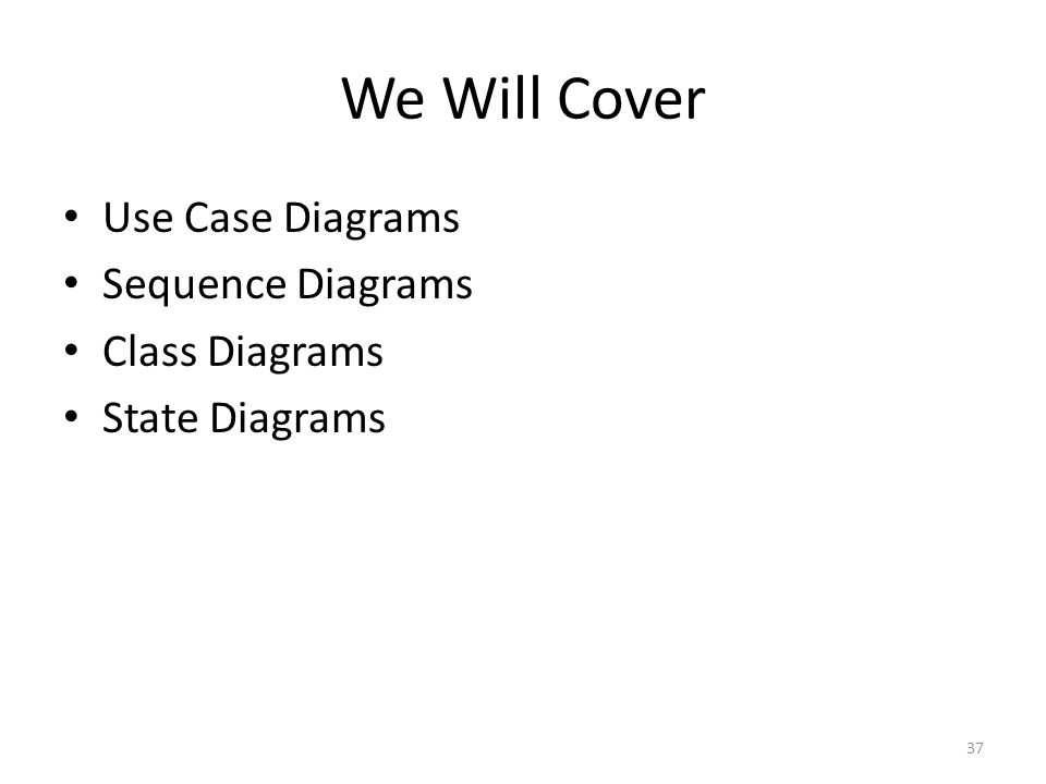 We Will Cover Use Case Diagrams Sequence Diagrams Class Diagrams State Diagrams 37