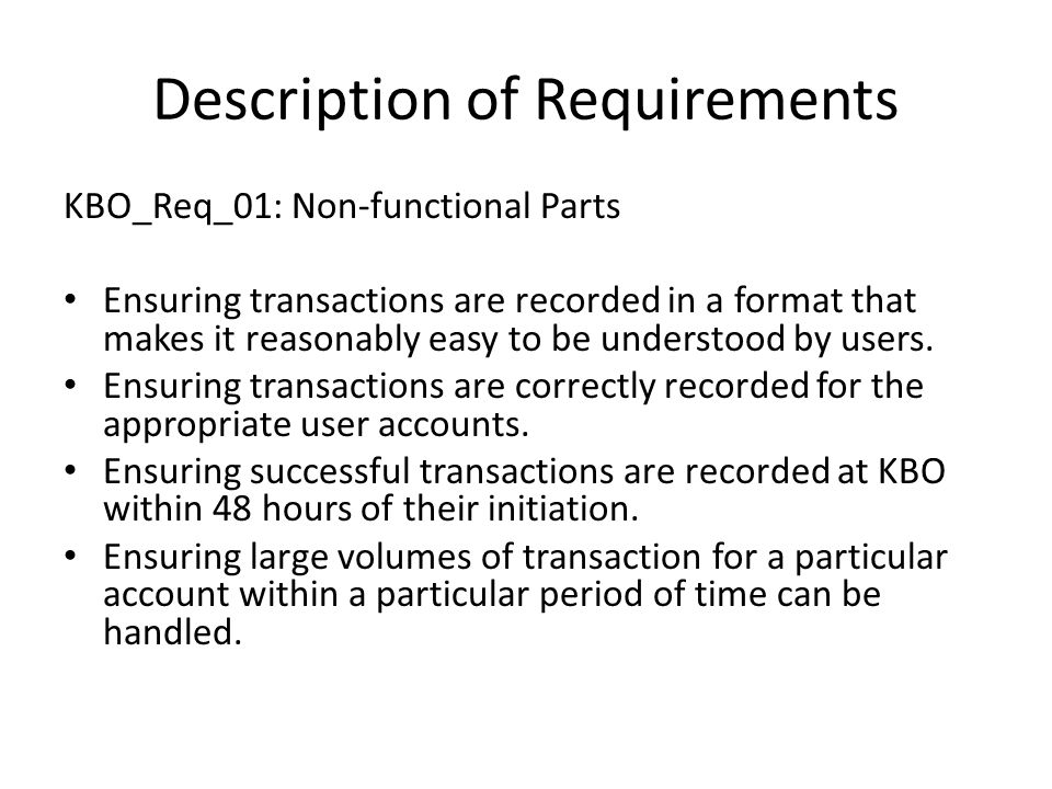 Description of Requirements KBO_Req_01: Non-functional Parts Ensuring transactions are recorded in a format that makes it reasonably easy to be understood by users.