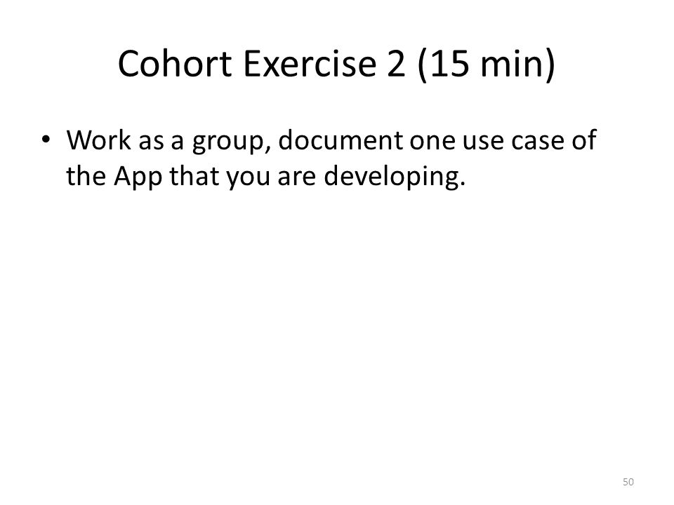 Cohort Exercise 2 (15 min) Work as a group, document one use case of the App that you are developing.