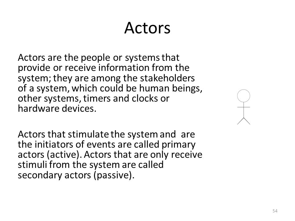 Actors Actors are the people or systems that provide or receive information from the system; they are among the stakeholders of a system, which could be human beings, other systems, timers and clocks or hardware devices.
