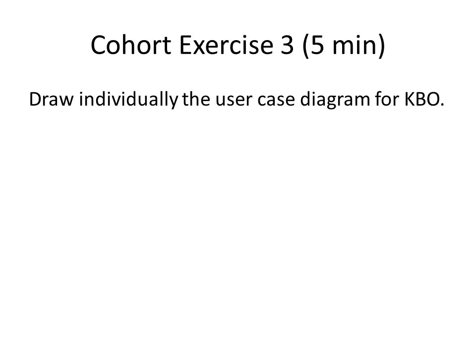 Cohort Exercise 3 (5 min) Draw individually the user case diagram for KBO.