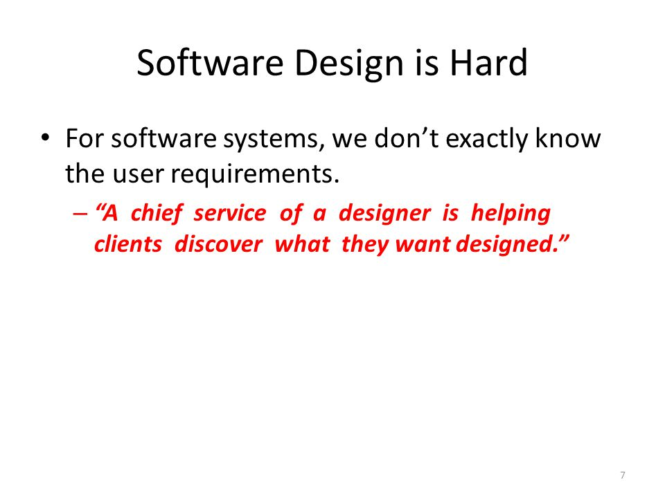 Software Design is Hard For software systems, we don't exactly know the user requirements.