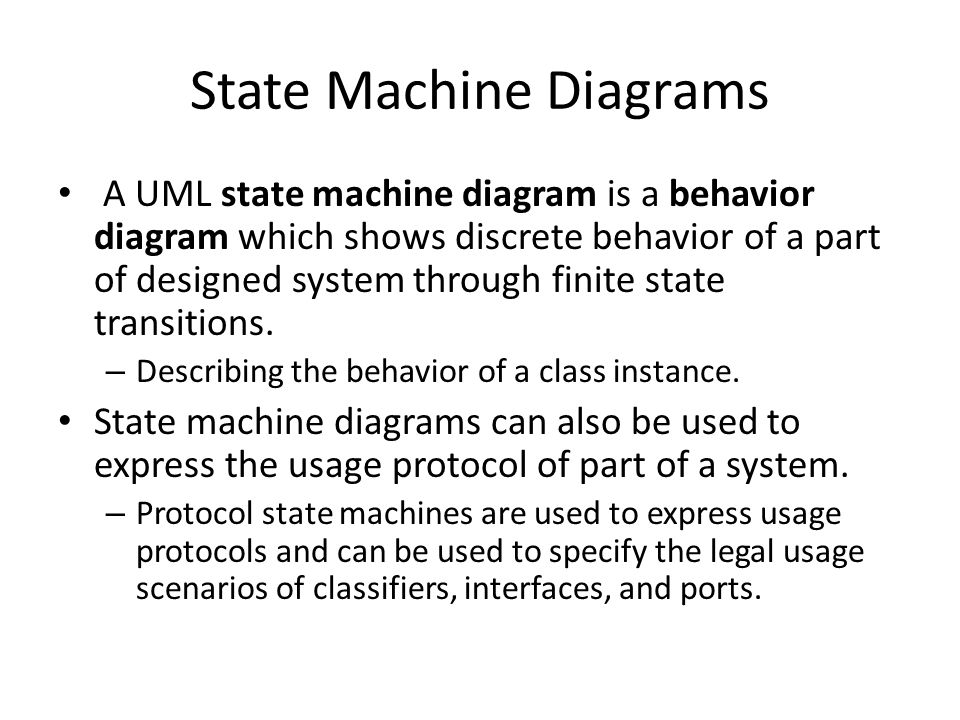 State Machine Diagrams A UML state machine diagram is a behavior diagram which shows discrete behavior of a part of designed system through finite state transitions.