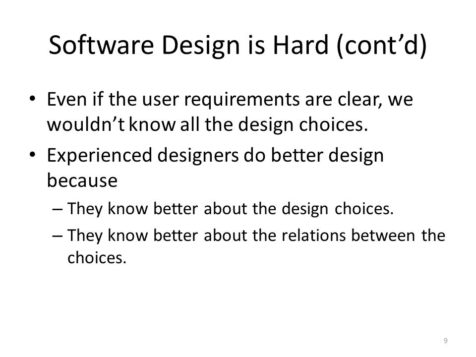 Software Design is Hard (cont'd) Even if the user requirements are clear, we wouldn't know all the design choices.