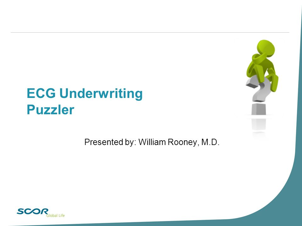 ECG Underwriting Puzzler Presented by: William Rooney, M.D.