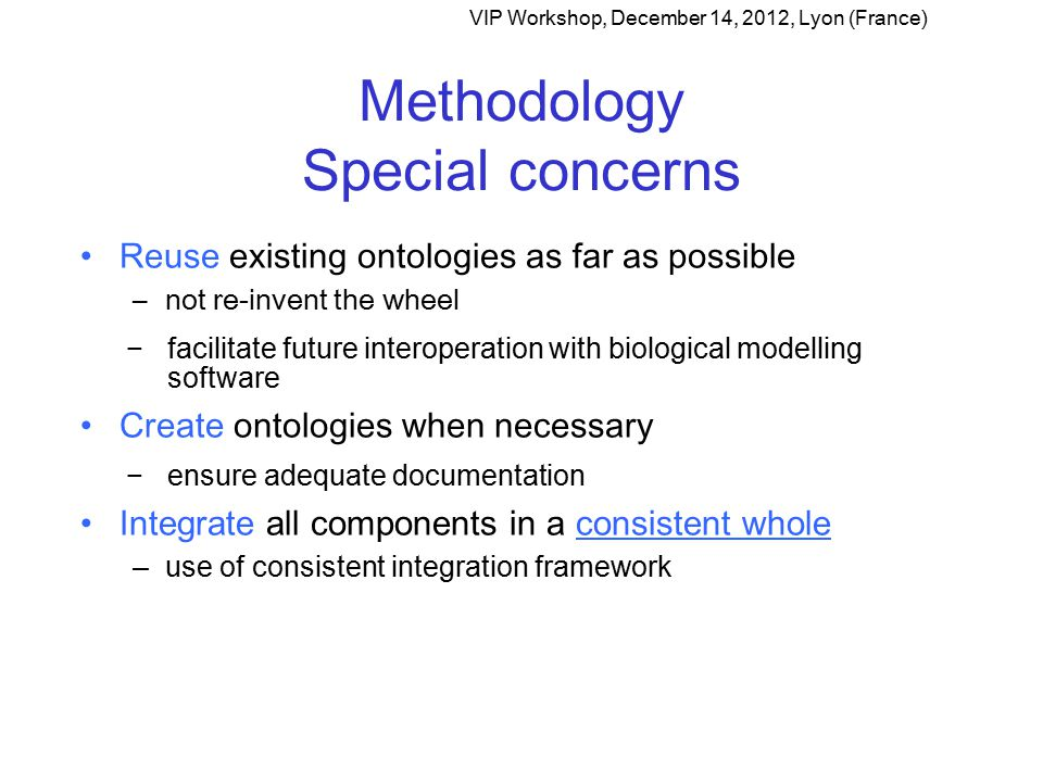 Methodology Special concerns Reuse existing ontologies as far as possible –not re-invent the wheel −facilitate future interoperation with biological modelling software Create ontologies when necessary −ensure adequate documentation Integrate all components in a consistent whole –use of consistent integration framework VIP Workshop, December 14, 2012, Lyon (France)