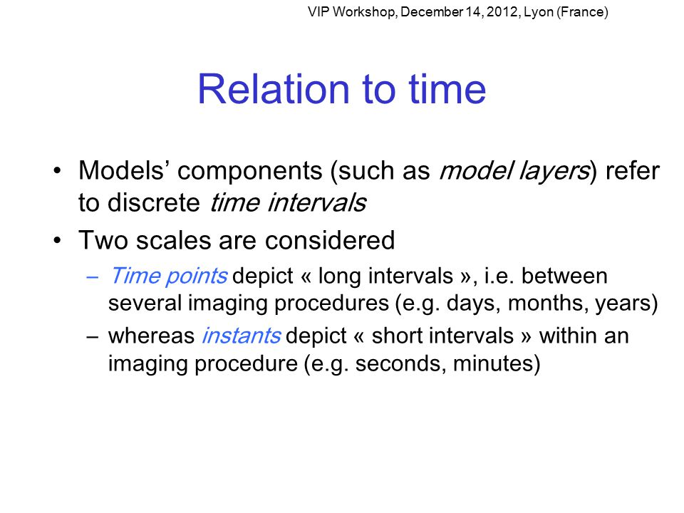 Relation to time Models' components (such as model layers) refer to discrete time intervals Two scales are considered –Time points depict « long intervals », i.e.