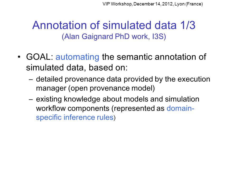 Annotation of simulated data 1/3 (Alan Gaignard PhD work, I3S) GOAL: automating the semantic annotation of simulated data, based on: –detailed provenance data provided by the execution manager (open provenance model) –existing knowledge about models and simulation workflow components (represented as domain- specific inference rules ) VIP Workshop, December 14, 2012, Lyon (France)