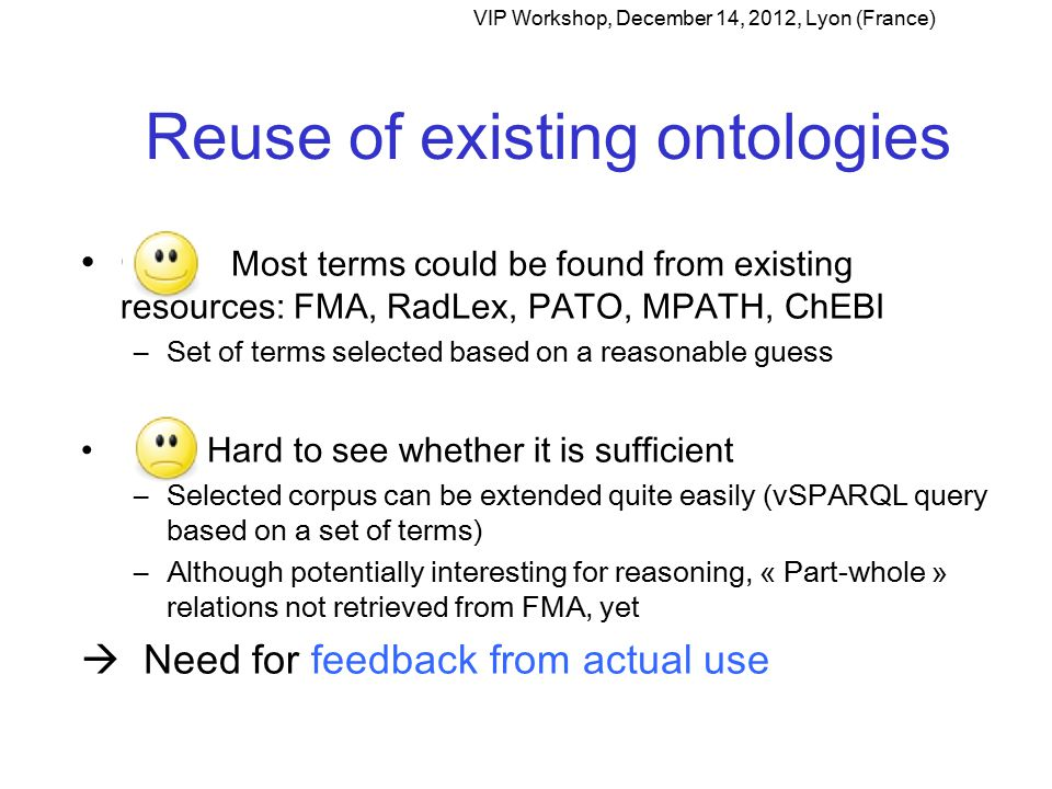 Reuse of existing ontologies Gn Most terms could be found from existing resources: FMA, RadLex, PATO, MPATH, ChEBI –Set of terms selected based on a reasonable guess Hard to see whether it is sufficient –Selected corpus can be extended quite easily (vSPARQL query based on a set of terms) –Although potentially interesting for reasoning, « Part-whole » relations not retrieved from FMA, yet  Need for feedback from actual use VIP Workshop, December 14, 2012, Lyon (France)