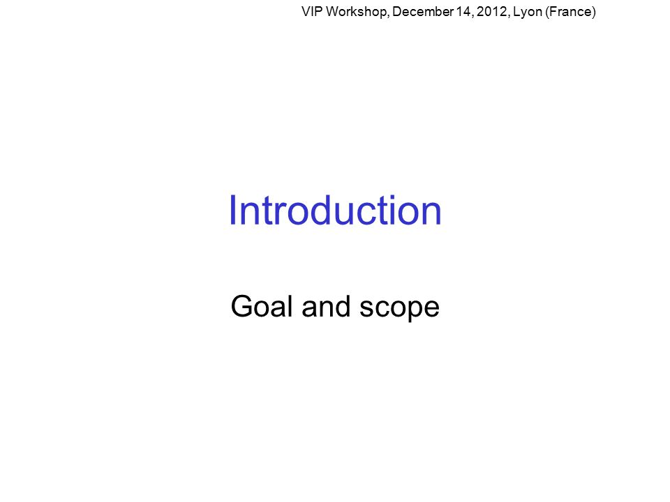 Introduction Goal and scope VIP Workshop, December 14, 2012, Lyon (France)