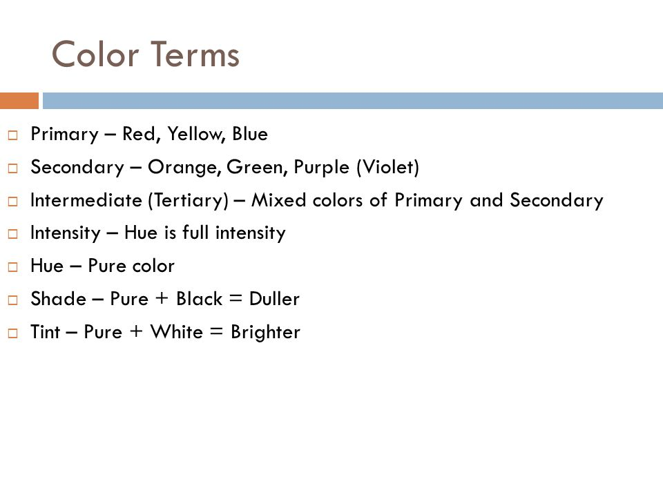 Color Terms  Primary – Red, Yellow, Blue  Secondary – Orange, Green, Purple (Violet)  Intermediate (Tertiary) – Mixed colors of Primary and Secondary  Intensity – Hue is full intensity  Hue – Pure color  Shade – Pure + Black = Duller  Tint – Pure + White = Brighter
