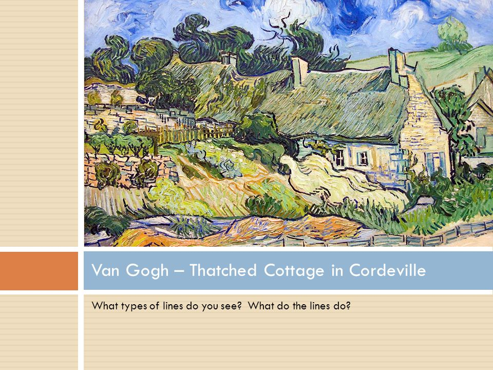 What types of lines do you see? What do the lines do? Van Gogh – Thatched Cottage in Cordeville