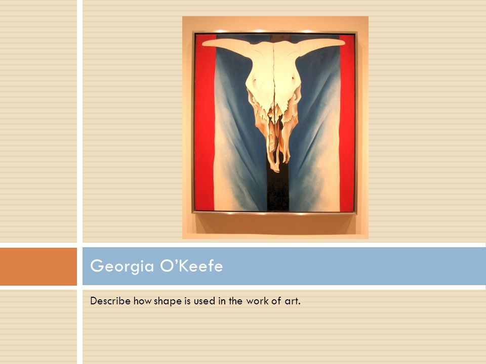 Describe how shape is used in the work of art. Georgia O'Keefe