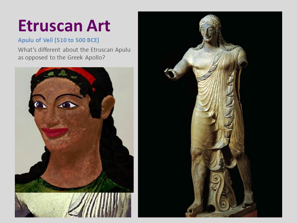 Etruscan Art Apulu of Veii (510 to 500 BCE) What's different about the Etruscan Apulu as opposed to the Greek Apollo
