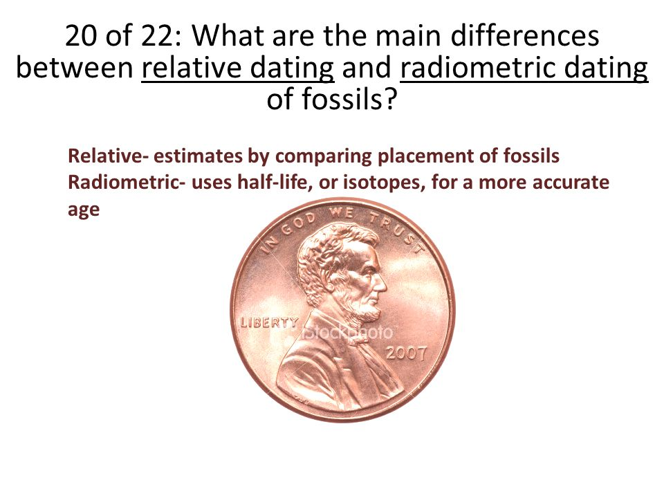 how is relative dating different than radiometric dating Relative dating is used to determine a fossils approximate age by comparing it to similar rocks and fossils of known ages absolute dating is used to determine a precise age of a fossil by using radiometric dating to measure the decay of isotopes, either within the fossil or more often the rocks associated with it.