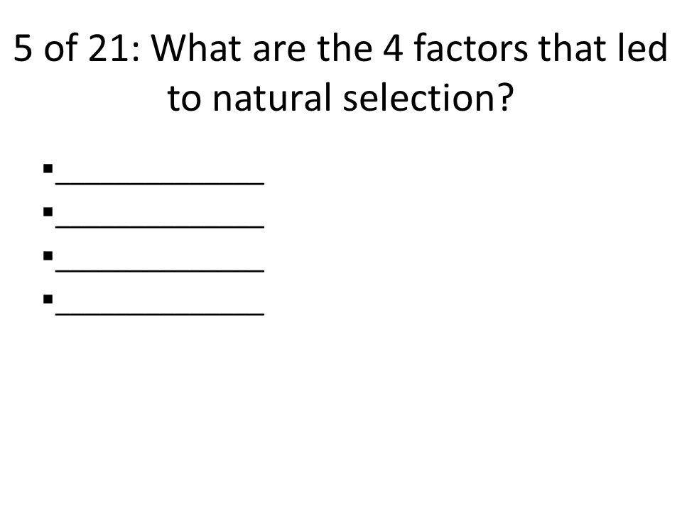 5 of 21: What are the 4 factors that led to natural selection  ______________