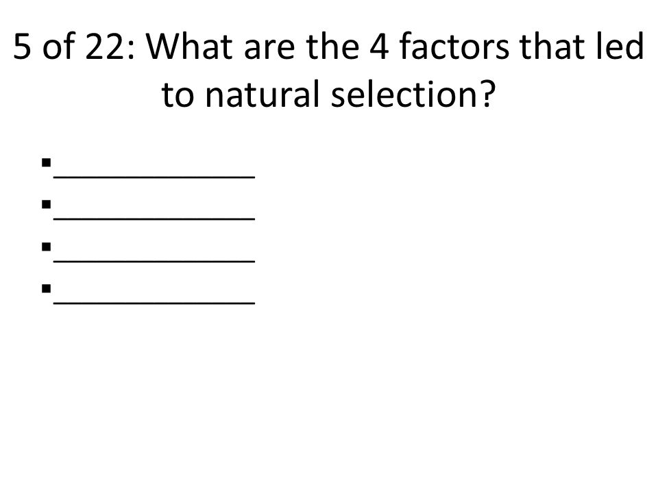 5 of 22: What are the 4 factors that led to natural selection  ______________