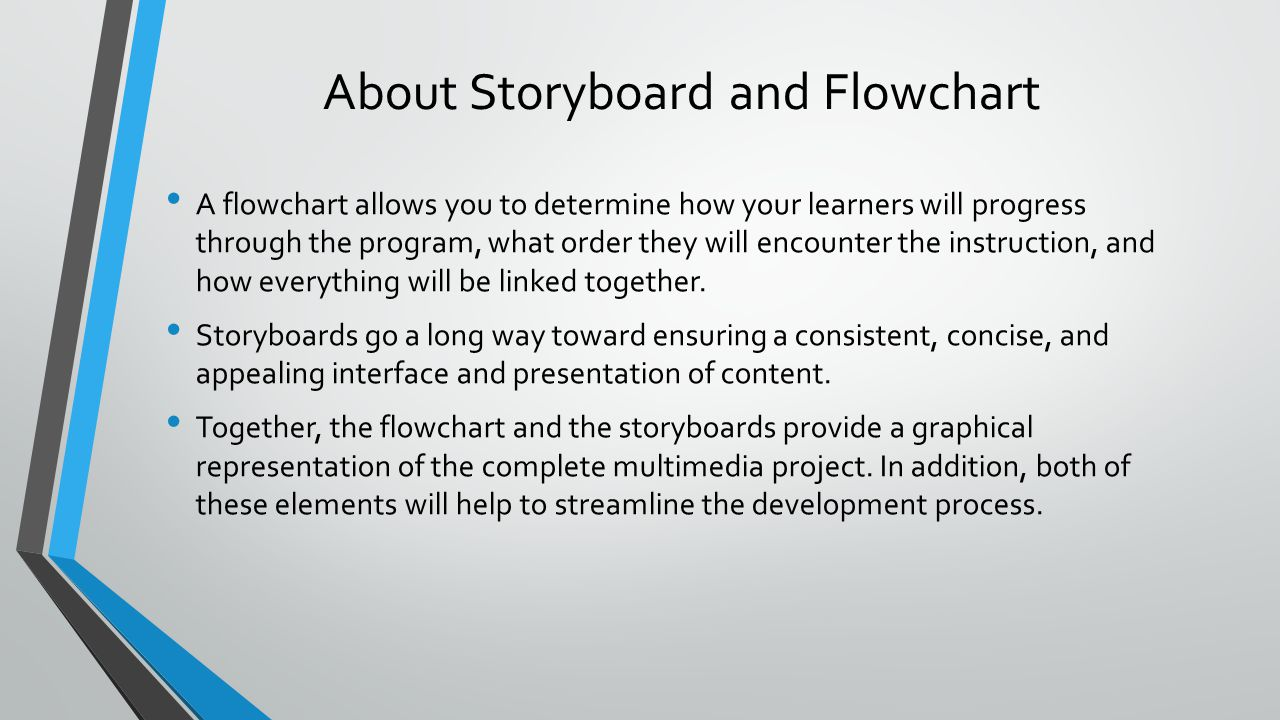 About Storyboard and Flowchart A flowchart allows you to determine how your learners will progress through the program, what order they will encounter the instruction, and how everything will be linked together.